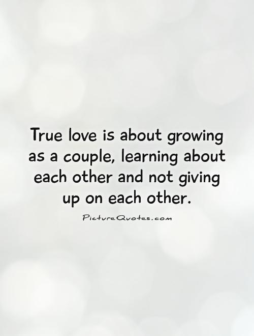 True love is about growing as a couple, learning about each other and not giving up on each other Picture Quote #1