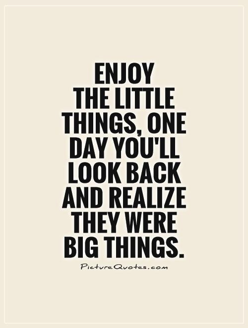 Enjoy  the little things, One day you'll look back and realize they were big things Picture Quote #1