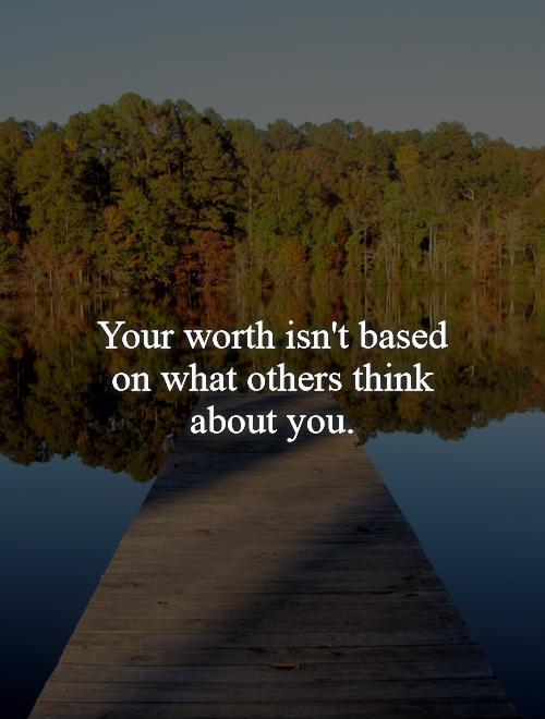 Your worth isn't based on what others think about you Picture Quote #1