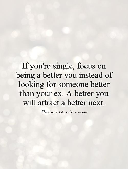 If you're single, focus on being a better you instead of looking for someone better than your ex. A better you will attract a better next Picture Quote #1