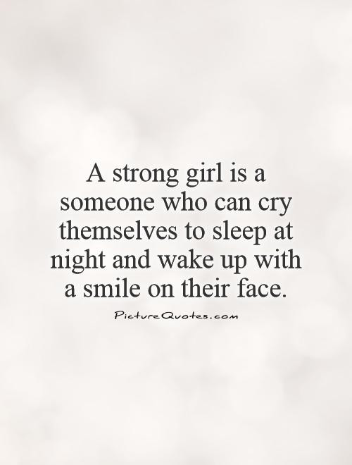 A strong girl is a someone who can cry themselves to sleep ...