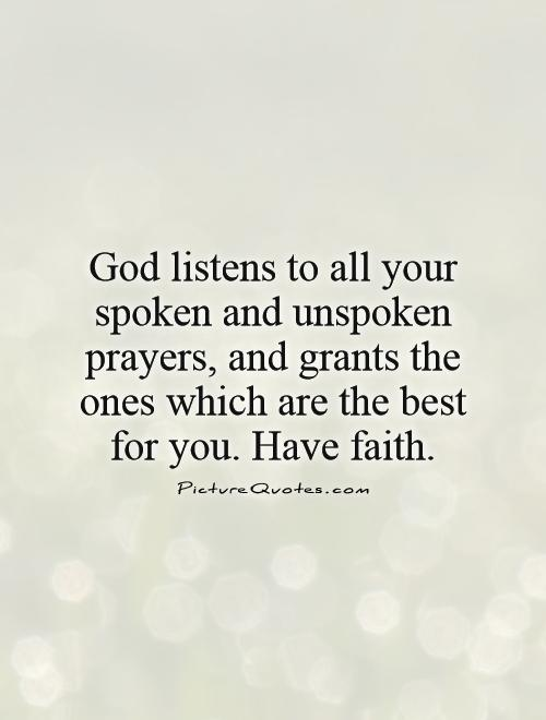 God listens to all your spoken and unspoken prayers, and grants the ones which are the best for you. Have faith Picture Quote #1