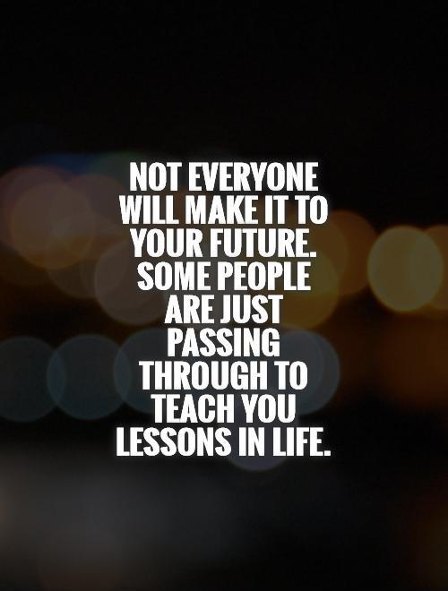 Not everyone will make it to your future. Some people are just passing through to teach you lessons in life Picture Quote #1