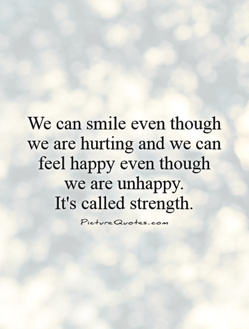 We can smile even though we are hurting and we can feel happy even though we are unhappy.  It's called strength Picture Quote #1