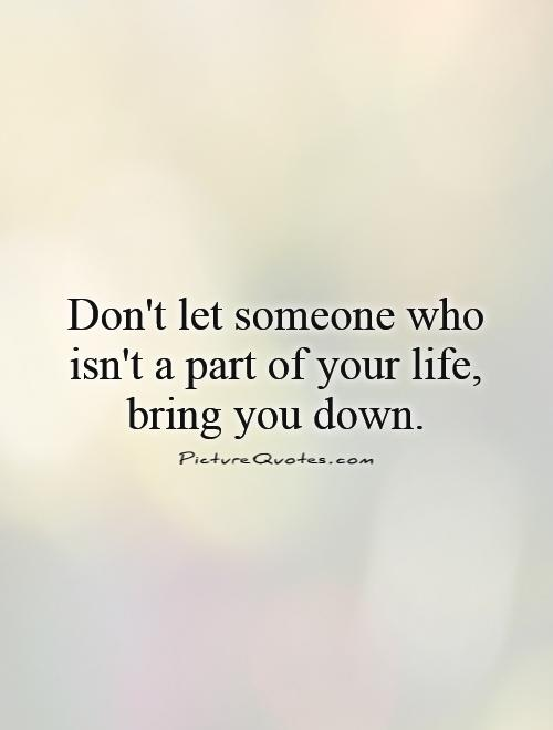 Don't let someone who isn't a part of your life, bring you down Picture Quote #1
