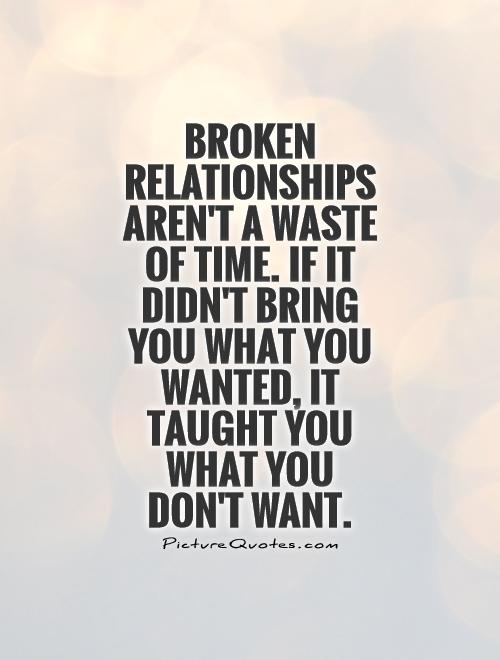 Broken Relationships aren't a waste of time. If it didn't bring you what you wanted, it taught you what you don't want Picture Quote #1