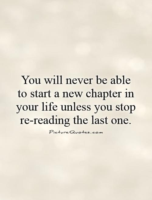 You will never be able to start a new chapter in your life unless you stop re-reading the last one Picture Quote #1