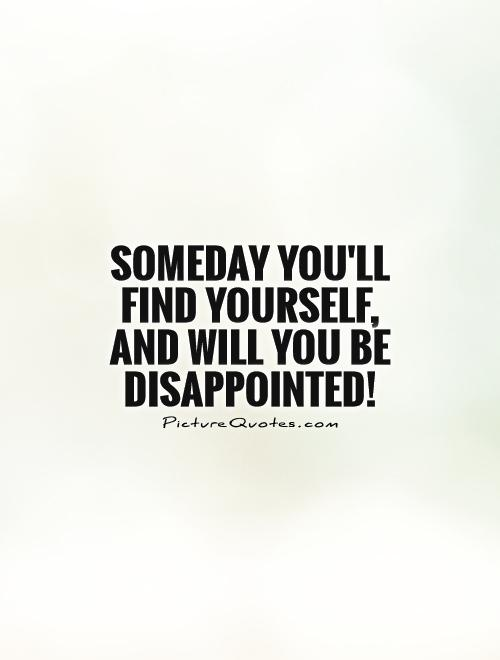 Someday you'll find yourself,  and will you be disappointed! Picture Quote #1
