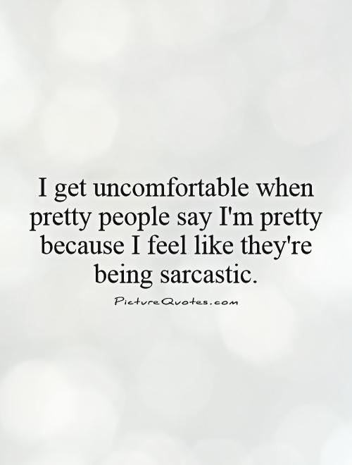 I get uncomfortable when pretty people say I'm pretty because I feel like they're being sarcastic Picture Quote #1