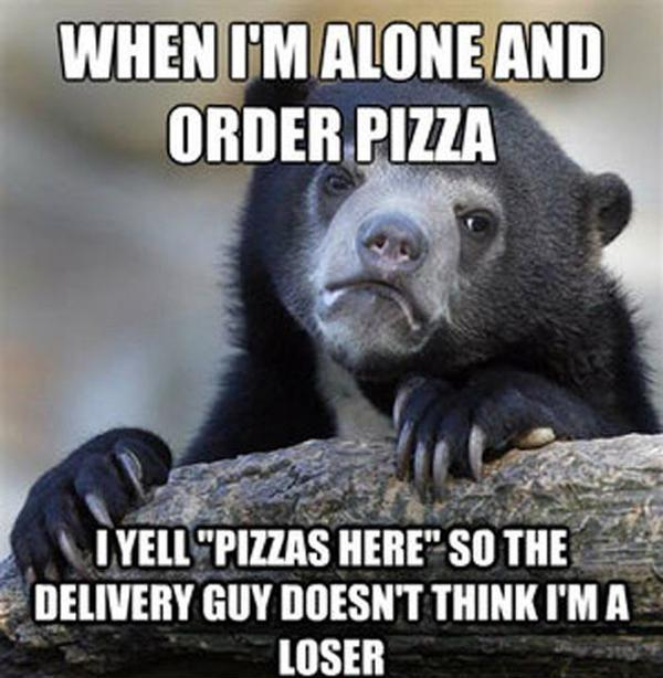 When I'm alone and order a pizza I yell