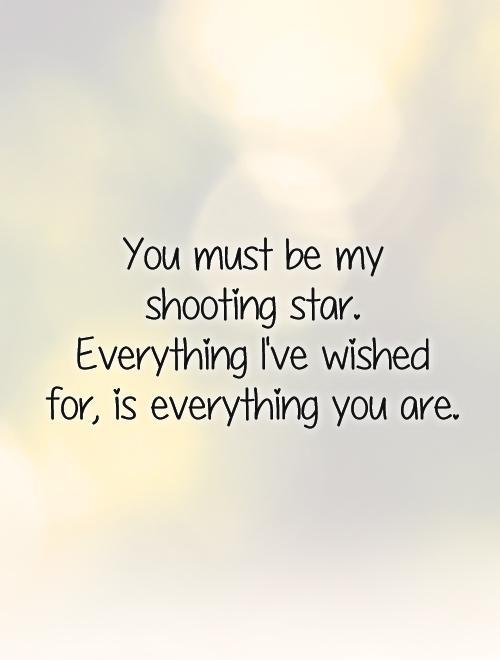 You must be my  shooting star.  Everything I've wished for, is everything you are Picture Quote #1