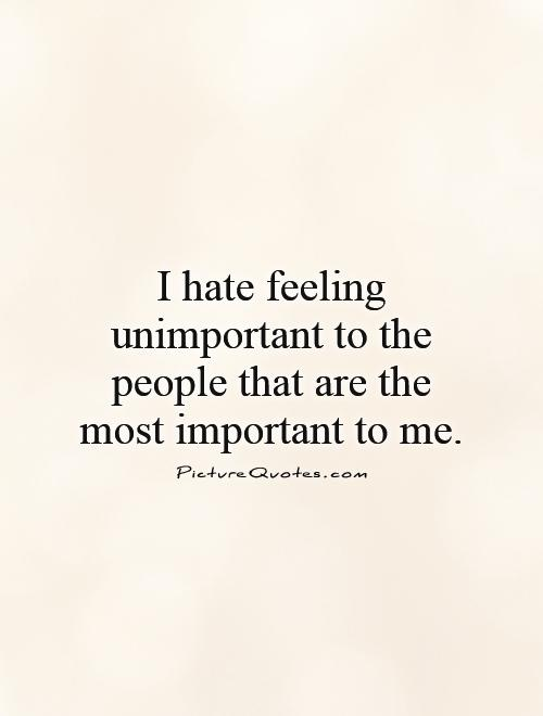 I hate feeling unimportant to the people that are the most important to me Picture Quote #1