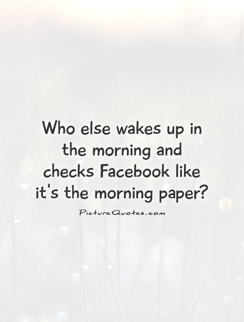 Who else wakes up in the morning and checks Facebook like it's the morning paper? Picture Quote #1