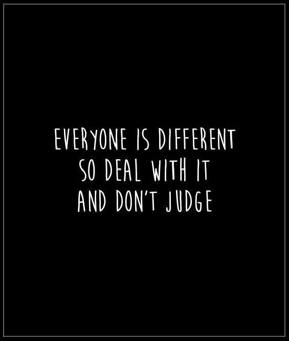 Everyone is different. So deal with it and don't judge Picture Quote #1