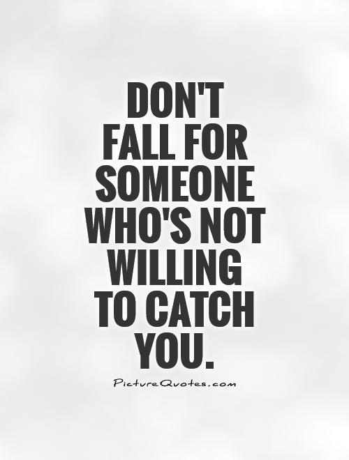 Don't  fall for someone who's not willing  to catch you Picture Quote #1
