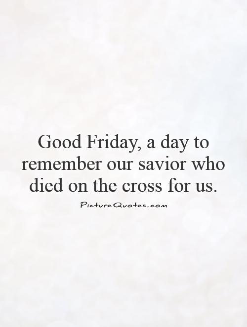 Good Friday, a day to remember our savior who died on the cross for us Picture Quote #1