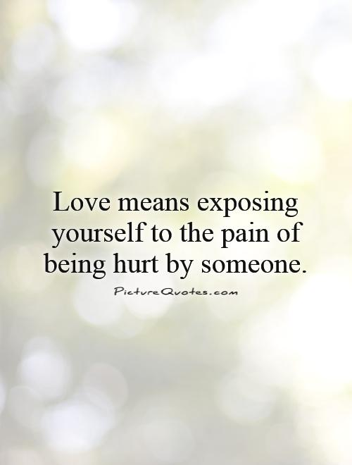 Love means exposing yourself to the pain of being hurt by someone Picture Quote #1