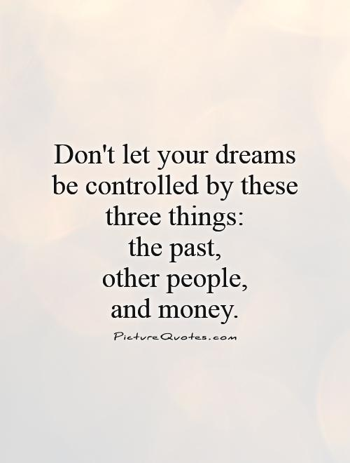 Don't let your dreams be controlled by these three things:  the past,  other people,  and money Picture Quote #1