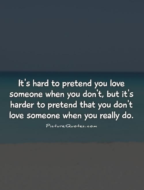 Its hard to pretend you love someone when you dont, but its......
