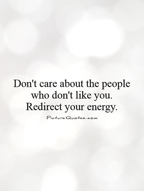Don't care about the people who don't like you. Redirect your energy Picture Quote #1