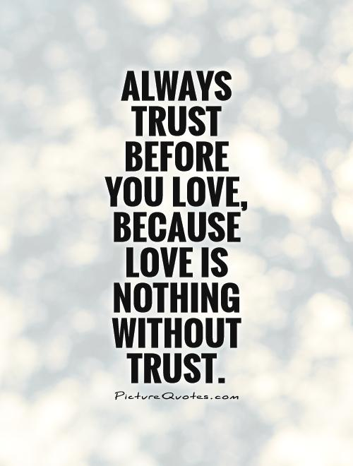 Love And Trust Quotes Best Always Trust Before You Love Because Love Is Nothing Without