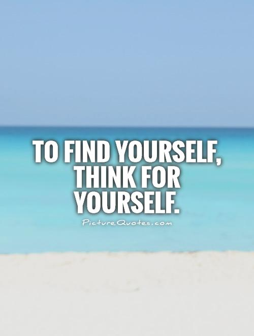 To find yourself, Think for yourself Picture Quote #1