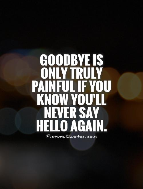 Goodbye is only truly painful if you know you'll never say hello again Picture Quote #1