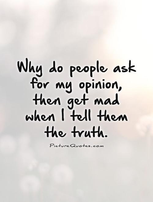 Why do people ask for my opinion, then get mad when I tell them the truth Picture Quote #1