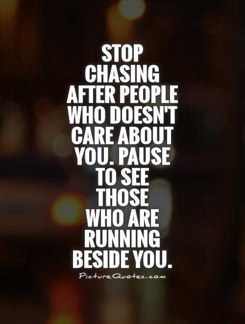 Stop chasing after people who doesn't care about you. Pause to see  those  who are running beside you Picture Quote #1