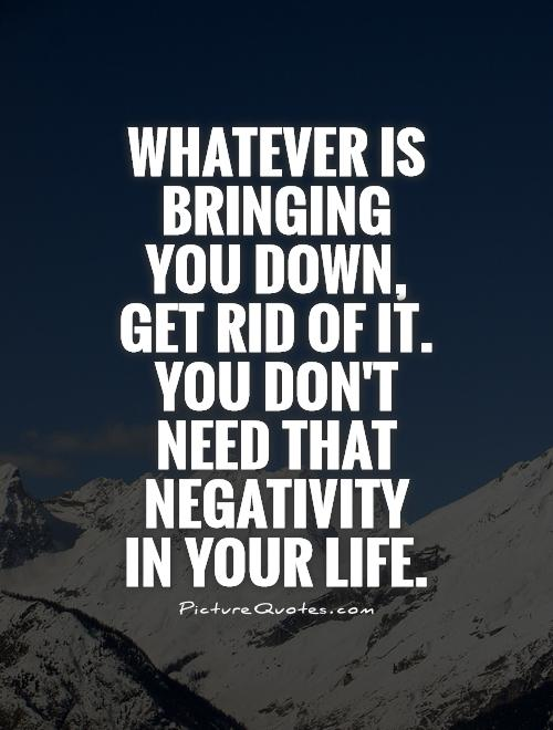 Whatever is bringing you down, get rid of it. You don't need that negativity in your life Picture Quote #1