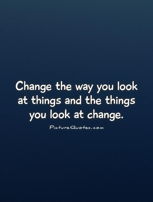 Change the way you look at things and the things you look at change Picture Quote #1
