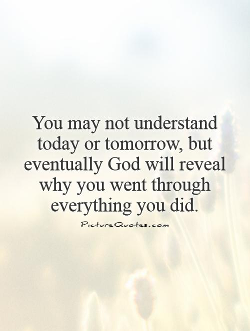 You may not understand today or tomorrow, but eventually God will reveal why you went through everything you did Picture Quote #1