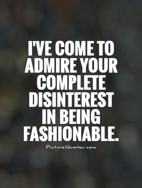 I've come to admire your complete disinterest in being fashionable Picture Quote #1