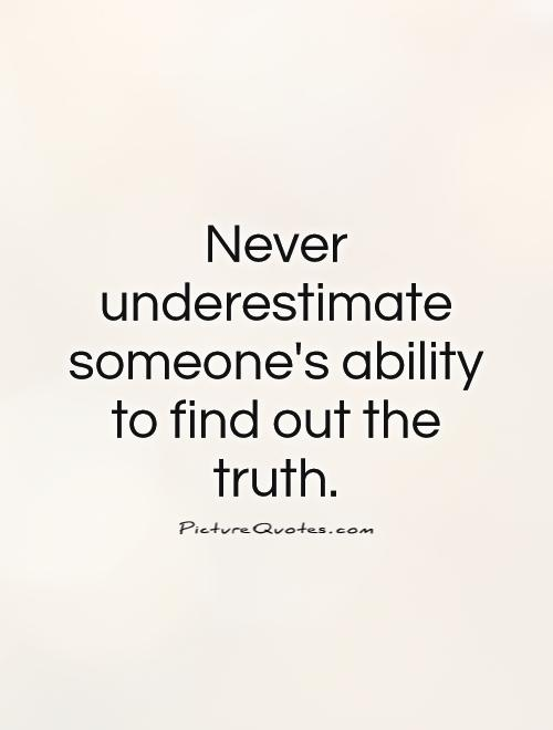 Never underestimate someone's ability to find out the truth Picture Quote #1
