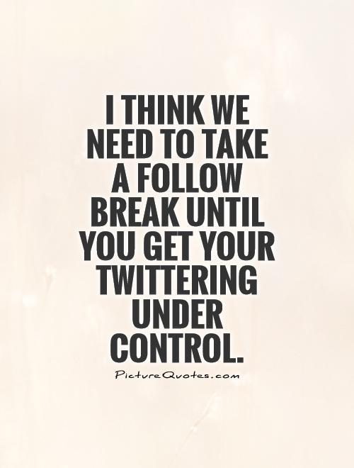 I think we need to take a follow break until you get your Twittering under control Picture Quote #1