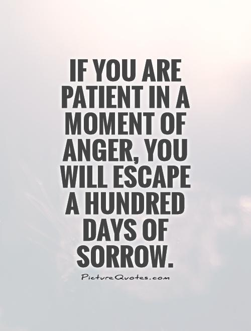If you are patient in a moment of anger, you will escape  a hundred days of sorrow Picture Quote #1