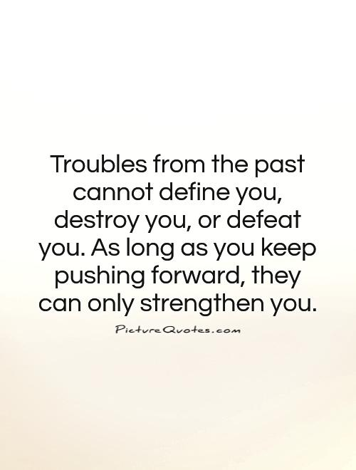Troubles from the past cannot define you, destroy you, or defeat you. As long as you keep pushing forward, they can only strengthen you Picture Quote #1