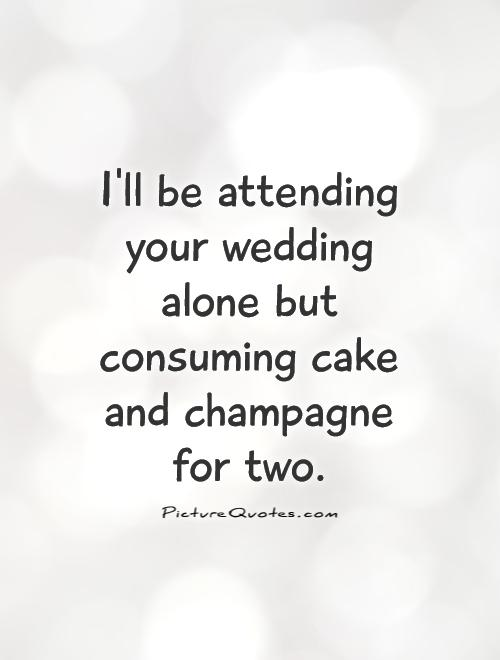 I'll be attending your wedding alone but consuming cake and champagne for two Picture Quote #1