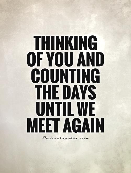 Thinking of you and counting the days until we meet again Picture Quote #1