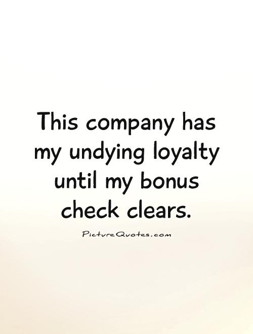 This company has my undying loyalty until my bonus check clears Picture Quote #1