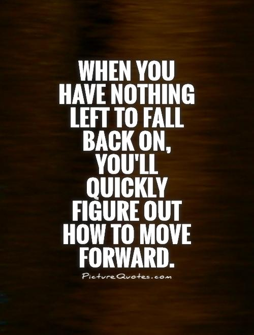 When you have nothing left to fall back on, you'll quickly figure out how to move forward Picture Quote #1