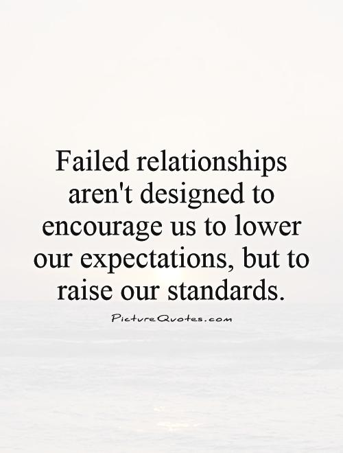 http://img.picturequotes.com/2/9/8525/failed-relationships-arent-designed-to-encourage-us-to-lower-our-expectations-but-to-raise-our-standards-quote-1.jpg
