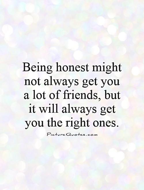 Being honest might not always get you a lot of friends, but it will always get you the right ones Picture Quote #1