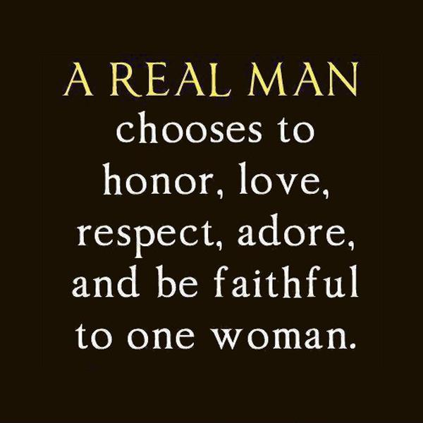 A real man chooses to honor, love, respect, adore and be faithful to one woman Picture Quote #1