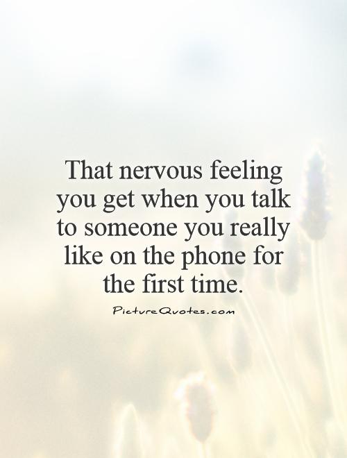 That nervous feeling you get when you talk to someone you really like on the phone for the first time Picture Quote #1