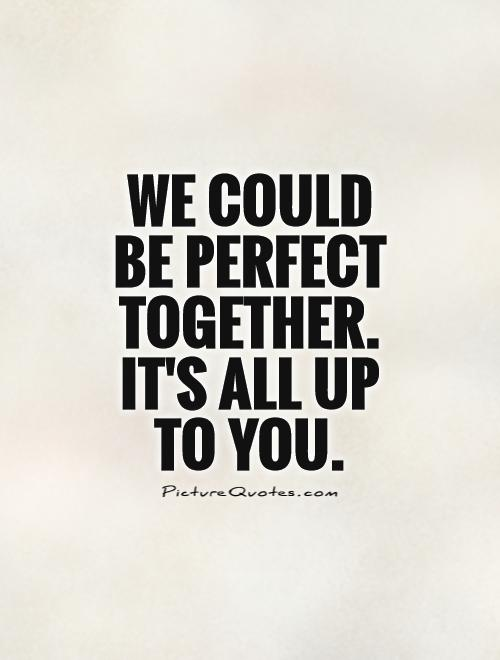 We could be perfect together. It's all up to you Picture Quote #1