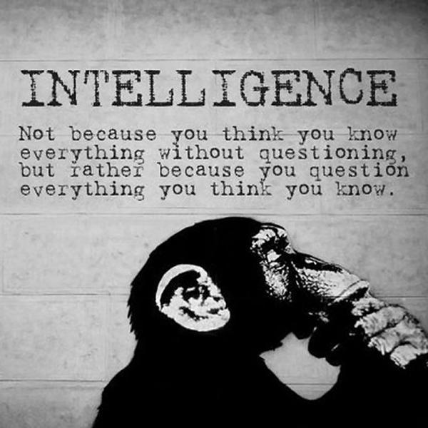 Intelligence. Not because you think you know everything without questioning, but rather because you question everything you think you know Picture Quote #1