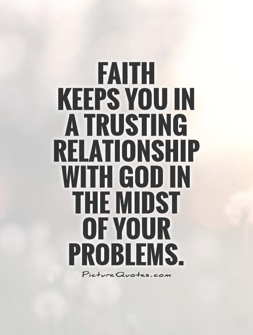 Faith  keeps you in a trusting relationship with God in the midst  of your problems Picture Quote #1