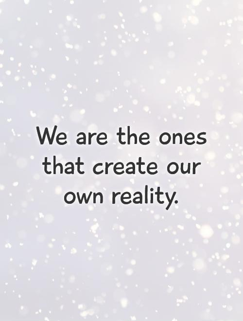 We are the ones that create our own reality Picture Quote #1