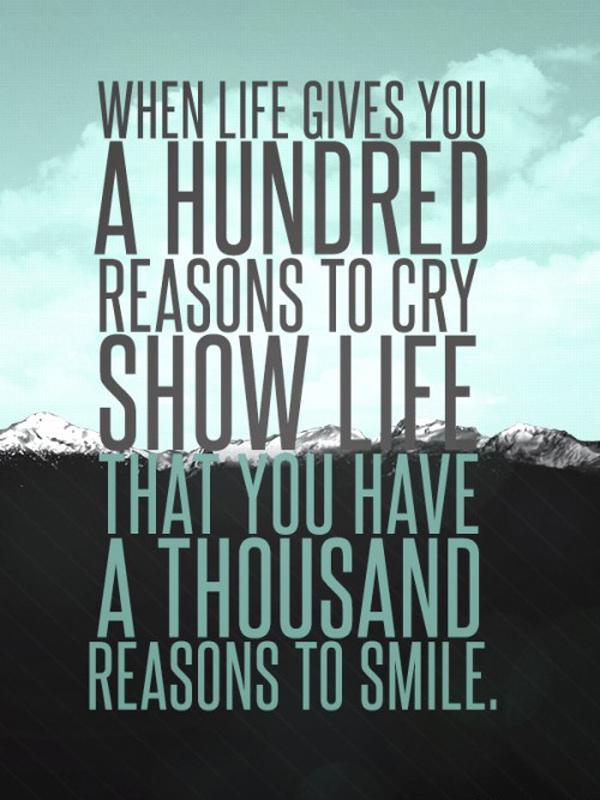 When life gives you a hundred reasons to cry, show life that you have a thousand reasons to smile Picture Quote #1